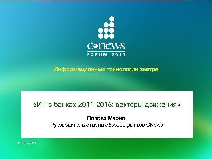 «ИТ в банках 2011 -2015: векторы движения» Попова Мария, Руководитель отдела обзоров рынков