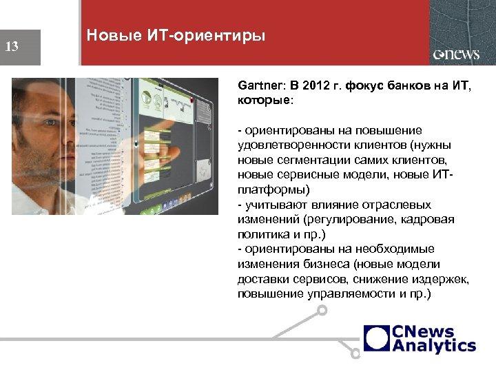 Новые ИТ-ориентиры 13 Gartner: В 2012 г. фокус банков на ИТ, которые: - ориентированы