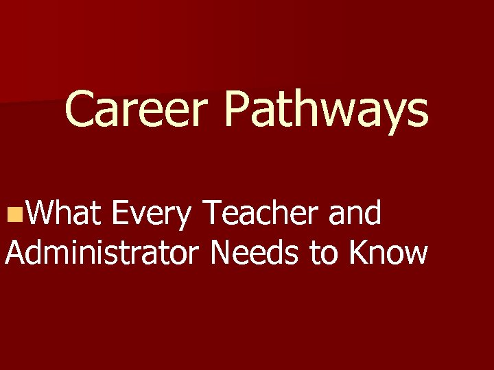 Career Pathways n. What Every Teacher and Administrator Needs to Know