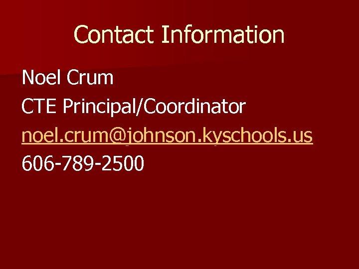 Contact Information Noel Crum CTE Principal/Coordinator noel. crum@johnson. kyschools. us 606 -789 -2500
