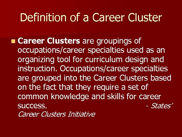 Definition of a Career Cluster n Career Clusters are groupings of occupations/career specialties used