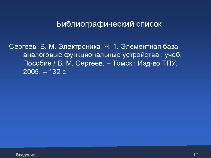 Библиографический список Сергеев, В. М. Электроника. Ч. 1. Элементная база, аналоговые функциональные устройства