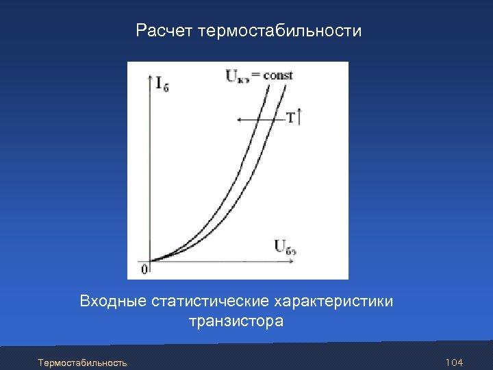 Расчет термостабильности Входные статистические характеристики транзистора Термостабильность 104