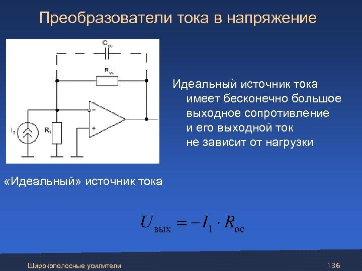 Преобразователи тока в напряжение Идеальный источник тока имеет бесконечно большое выходное сопротивление и его