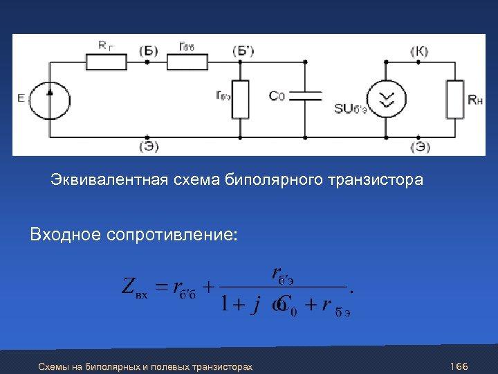 Эквивалентная схема биполярного транзистора Входное сопротивление: Схемы на биполярных и полевых транзисторах 166