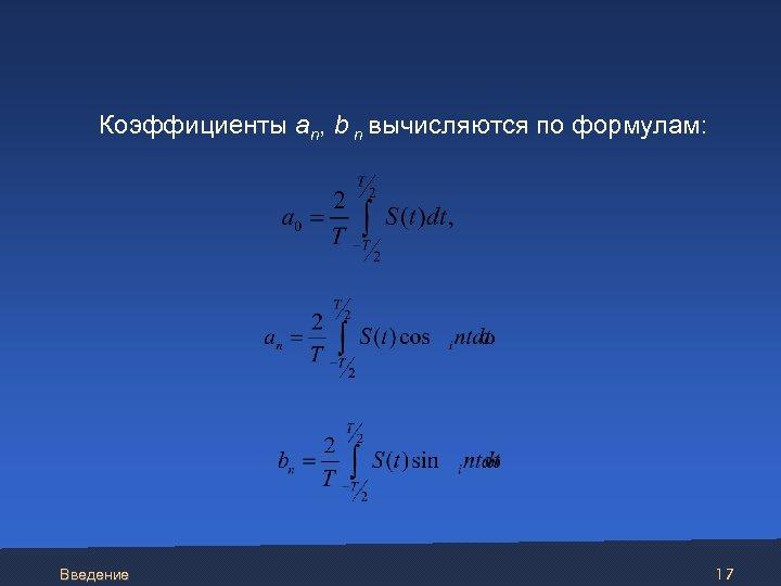 Коэффициенты an, b n вычисляются по формулам: Введение 17