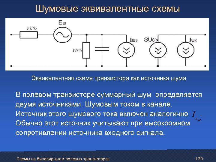 Шумовые эквивалентные схемы Эквивалентная схема транзистора как источника шума В полевом транзисторе суммарный
