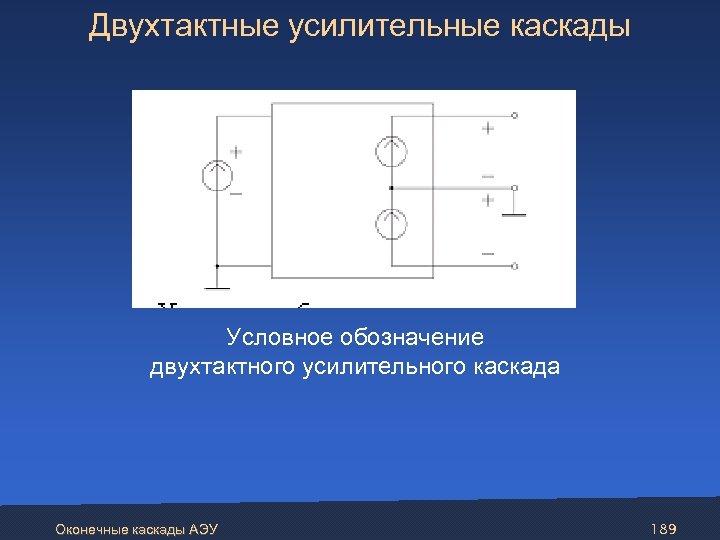 Двухтактные усилительные каскады Условное обозначение двухтактного усилительного каскада Оконечные каскады АЭУ 189