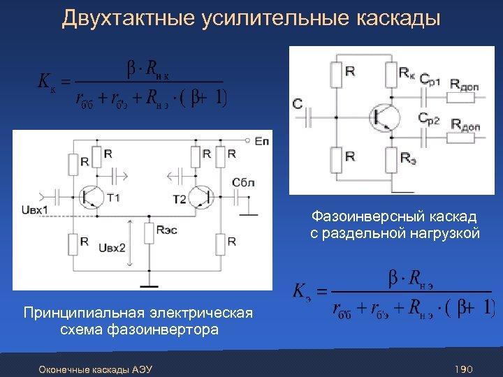 Двухтактные усилительные каскады Фазоинверсный каскад с раздельной нагрузкой Принципиальная электрическая схема фазоинвертора Оконечные каскады