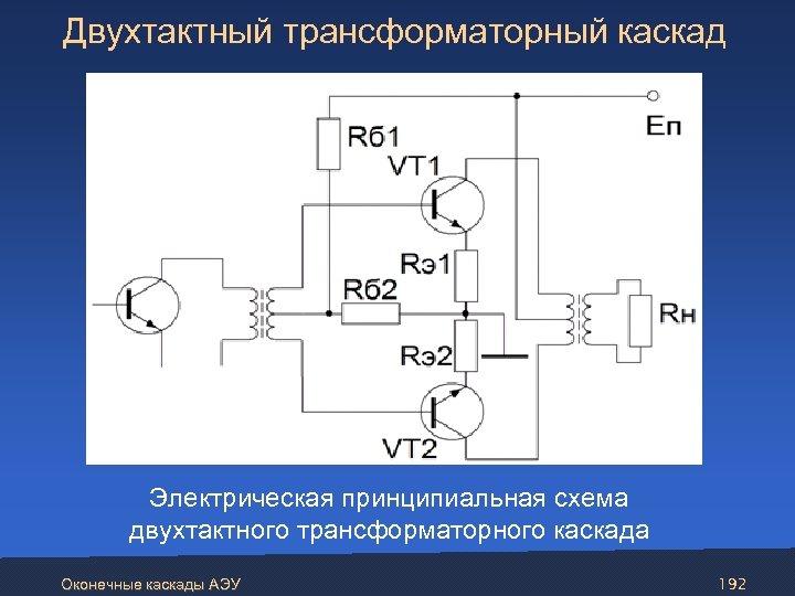 Двухтактный трансформаторный каскад Электрическая принципиальная схема двухтактного трансформаторного каскада Оконечные каскады АЭУ 192