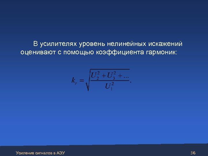 В усилителях уровень нелинейных искажений оценивают с помощью коэффициента гармоник: Усиление сигналов в