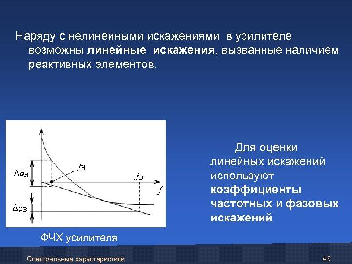 Наряду с нелинейными искажениями в усилителе возможны линейные искажения, вызванные наличием реактивных элементов.