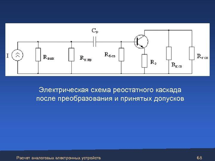 Электрическая схема реостатного каскада после преобразования и принятых допусков Расчет аналоговых электронных устройств 68