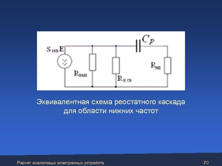 Эквивалентная схема реостатного каскада для области нижних частот Расчет аналоговых электронных устройств 70