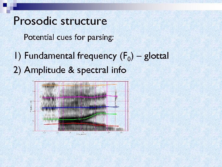 Prosodic structure Potential cues for parsing: 1) Fundamental frequency (F 0) – glottal 2)