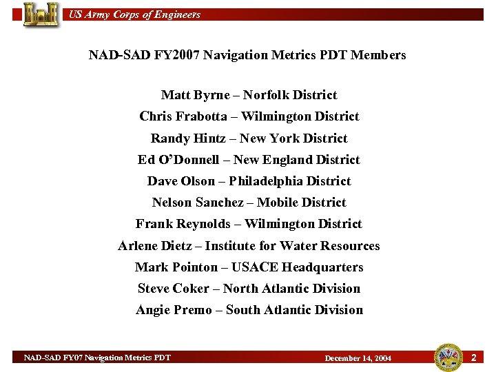 US Army Corps of Engineers NAD-SAD FY 2007 Navigation Metrics PDT Members Matt Byrne