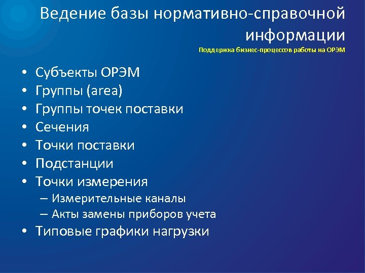 Ведение базы нормативно-справочной информации Поддержка бизнес-процессов работы на ОРЭМ • • Субъекты ОРЭМ Группы