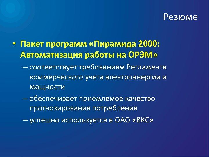 Резюме • Пакет программ «Пирамида 2000: Автоматизация работы на ОРЭМ» – соответствует требованиям Регламента