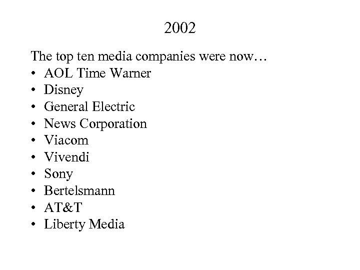 2002 The top ten media companies were now… • AOL Time Warner • Disney