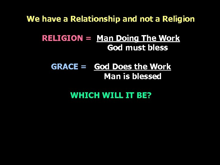 We have a Relationship and not a Religion RELIGION = Man Doing The Work
