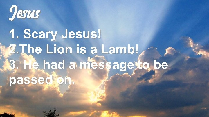 Jesus 1. Scary Jesus! 2. The Lion is a Lamb! 3. He had a