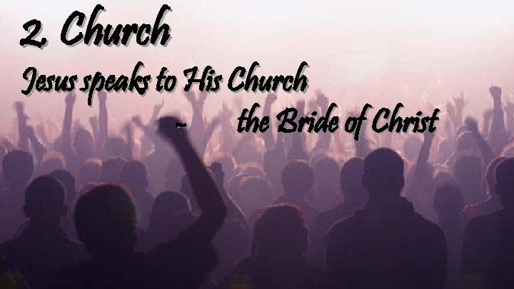 2. Church Jesus speaks to His Church - the Bride of Christ