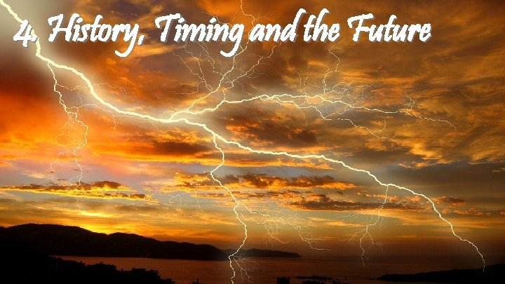 4. History, Timing and the Future