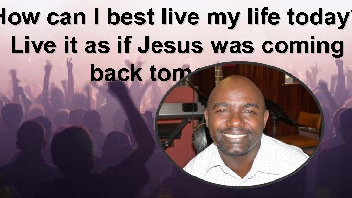 How can I best live my life today? Live it as if Jesus was