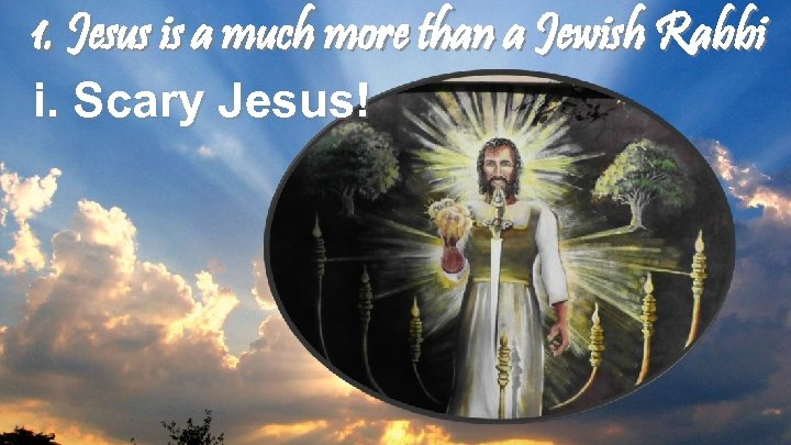 1. Jesus is a much more than a Jewish Rabbi i. Scary Jesus!
