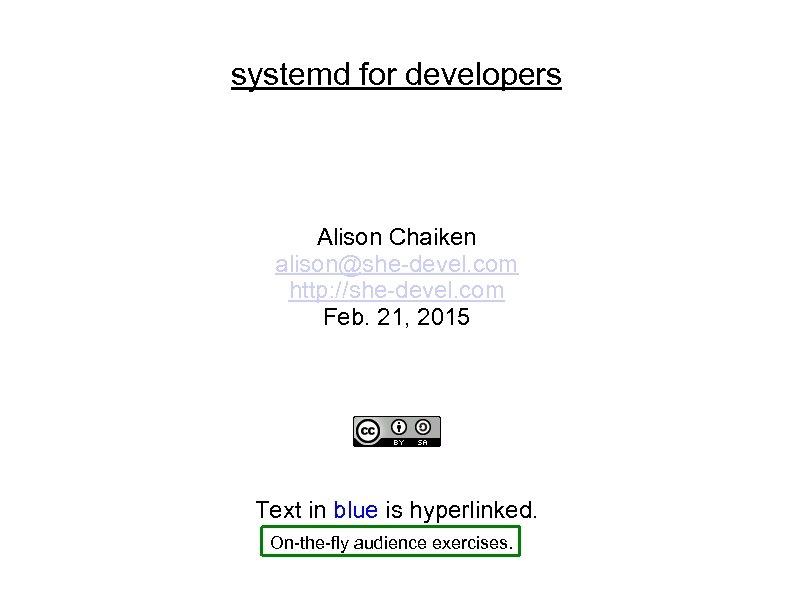 systemd for developers Alison Chaiken alison@she-devel. com http: //she-devel. com Feb. 21, 2015 Text