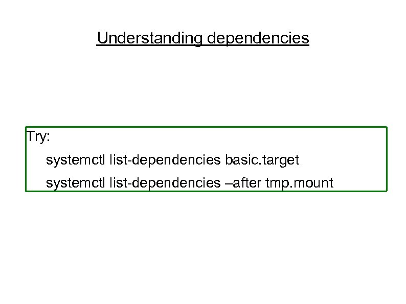 Understanding dependencies Try: systemctl list-dependencies basic. target systemctl list-dependencies –after tmp. mount