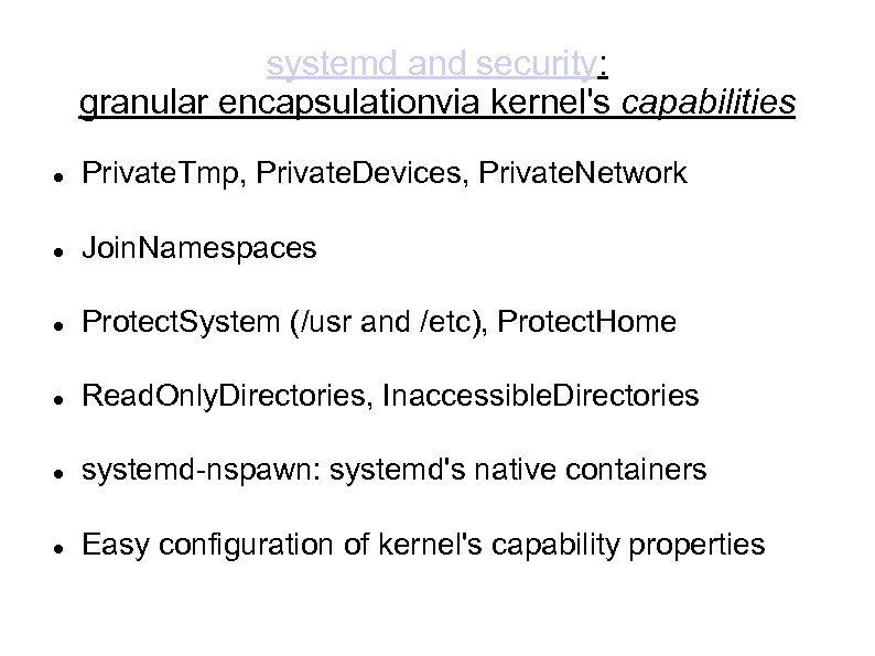 systemd and security: granular encapsulationvia kernel's capabilities Private. Tmp, Private. Devices, Private. Network Join.