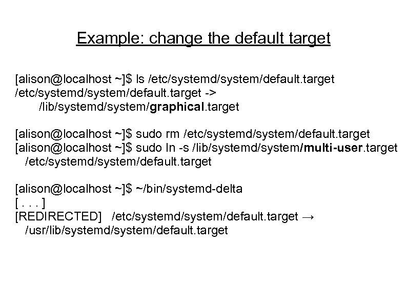 Example: change the default target [alison@localhost ~]$ ls /etc/systemd/system/default. target -> /lib/systemd/system/graphical. target [alison@localhost