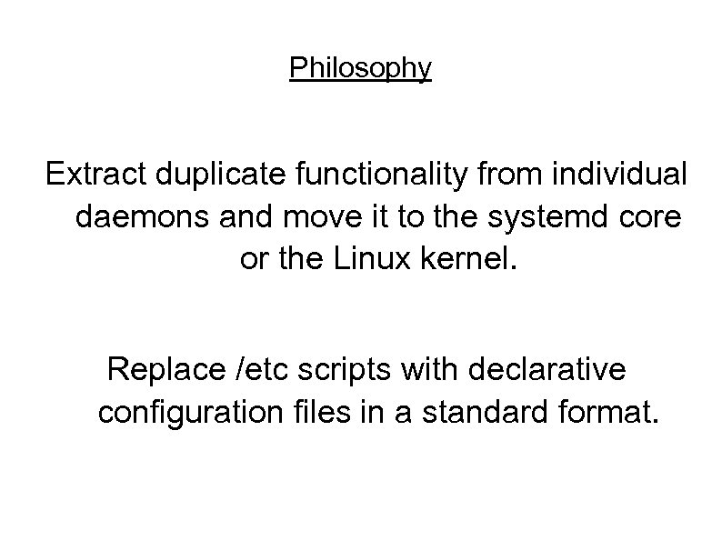 Philosophy Extract duplicate functionality from individual daemons and move it to the systemd core