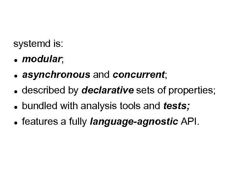 systemd is: modular; asynchronous and concurrent; described by declarative sets of properties; bundled with