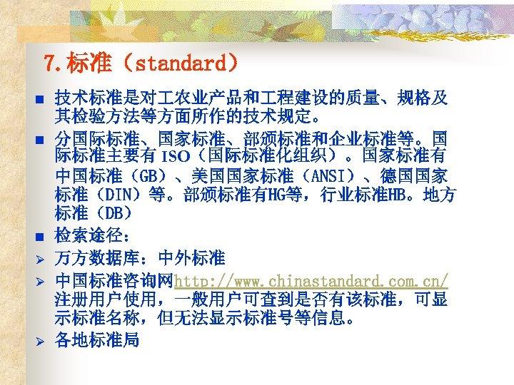 7. 标准(standard) n n n Ø Ø Ø 技术标准是对 农业产品和 程建设的质量、规格及 其检验方法等方面所作的技术规定。 分国际标准、国家标准、部颁标准和企业标准等。国 际标准主要有