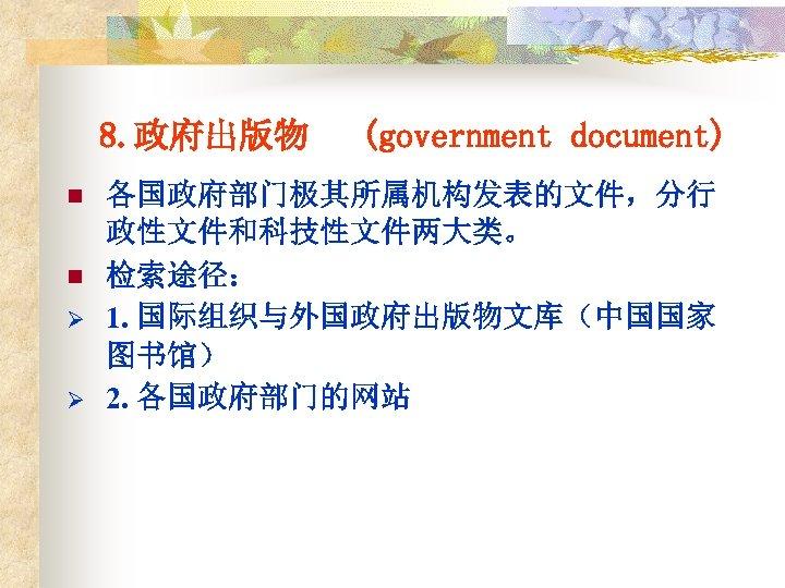 8. 政府出版物 n n Ø Ø (government document) 各国政府部门极其所属机构发表的文件,分行 政性文件和科技性文件两大类。 检索途径: 1. 国际组织与外国政府出版物文库(中国国家 图书馆)