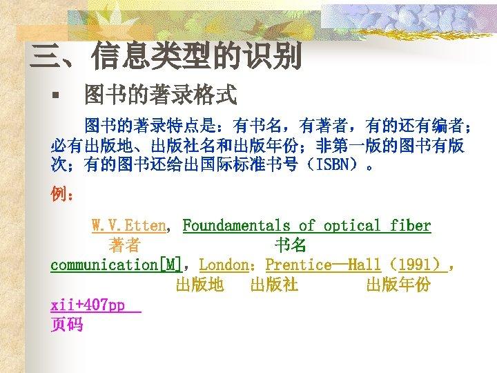 三、信息类型的识别 § 图书的著录格式 图书的著录特点是:有书名,有著者,有的还有编者; 必有出版地、出版社名和出版年份;非第一版的图书有版 次;有的图书还给出国际标准书号(ISBN)。 例: W. V. Etten, Foundamentals of optical fiber