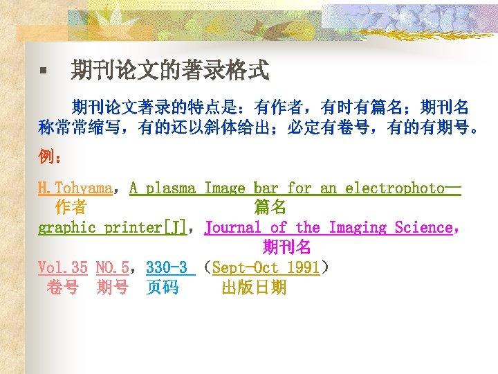 § 期刊论文的著录格式 期刊论文著录的特点是:有作者,有时有篇名;期刊名 称常常缩写,有的还以斜体给出;必定有卷号,有的有期号。 例: H. Tohyama,A plasma Image bar for an electrophoto— 作者
