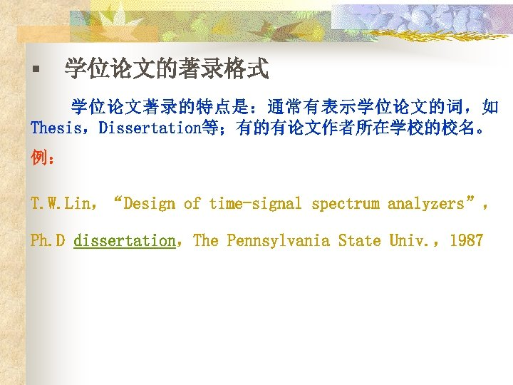 """§ 学位论文的著录格式 学位论文著录的特点是:通常有表示学位论文的词,如 Thesis,Dissertation等;有的有论文作者所在学校的校名。 例: T. W. Lin,""""Design of time-signal spectrum analyzers"""", Ph. D"""