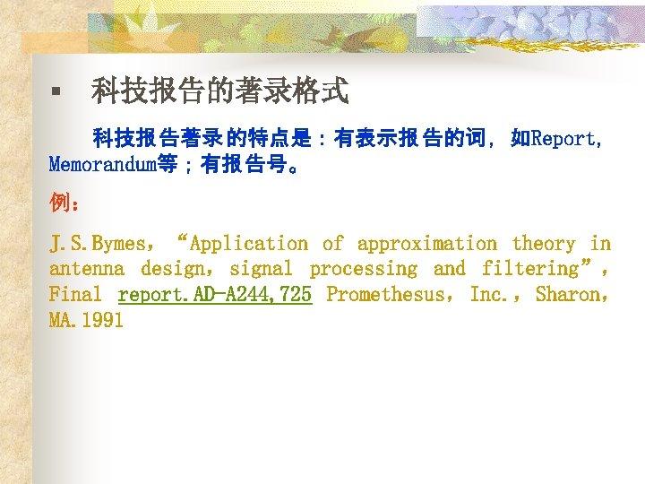 """§ 科技报告的著录格式 科技报 告著录 的特点是:有表示报 告的词 ,如Report, Memorandum等;有报 告号。 例: J. S. Bymes,""""Application of"""