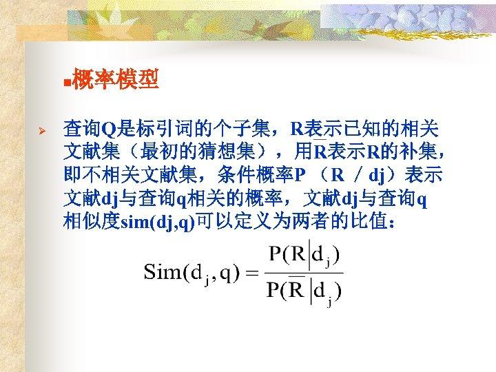 n Ø 概率模型 查询Q是标引词的个子集,R表示已知的相关 文献集(最初的猜想集),用R表示R的补集, 即不相关文献集,条件概率P (R /dj)表示 文献dj与查询q相关的概率,文献dj与查询q 相似度sim(dj, q)可以定义为两者的比值: