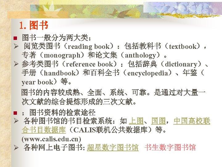 1. 图书 图书一般分为两大类: Ø 阅览类图书(reading book):包括教科书(textbook), 专著(monograph)和论文集(anthology)。 Ø 参考类图书(reference book):包括辞典(dictionary)、 手册(handbook)和百科全书(encyclopedia)、年鉴( year book)等。 图书的内容较成熟、全面、系统、可靠。是通过对大量一