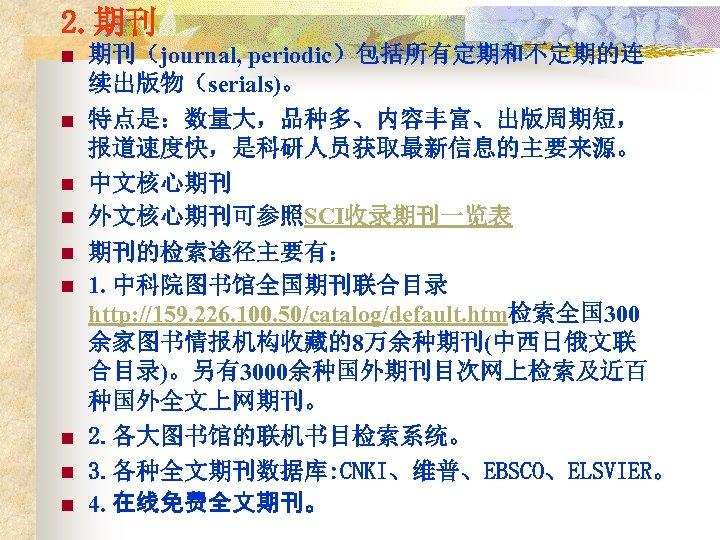 2. 期刊 n 期刊(journal, periodic)包括所有定期和不定期的连 续出版物(serials)。 n 特点是:数量大,品种多、内容丰富、出版周期短, 报道速度快,是科研人员获取最新信息的主要来源。 中文核心期刊 外文核心期刊可参照SCI收录期刊一览表 n n n
