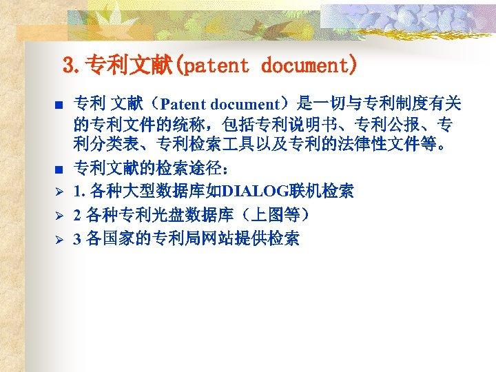 3. 专利文献(patent document) n n Ø Ø Ø 专利 文献(Patent document)是一切与专利制度有关 的专利文件的统称,包括专利说明书、专利公报、专 利分类表、专利检索 具以及专利的法律性文件等。