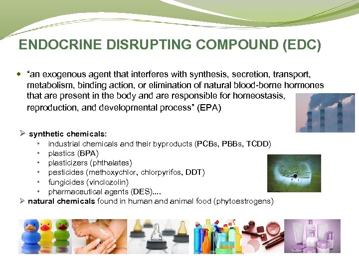 "ENDOCRINE DISRUPTING COMPOUND (EDC) ""an exogenous agent that interferes with synthesis, secretion, transport, metabolism,"