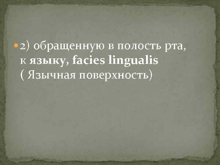 2) обращенную в полость рта, к языку, facies lingualis ( Язычная поверхность)
