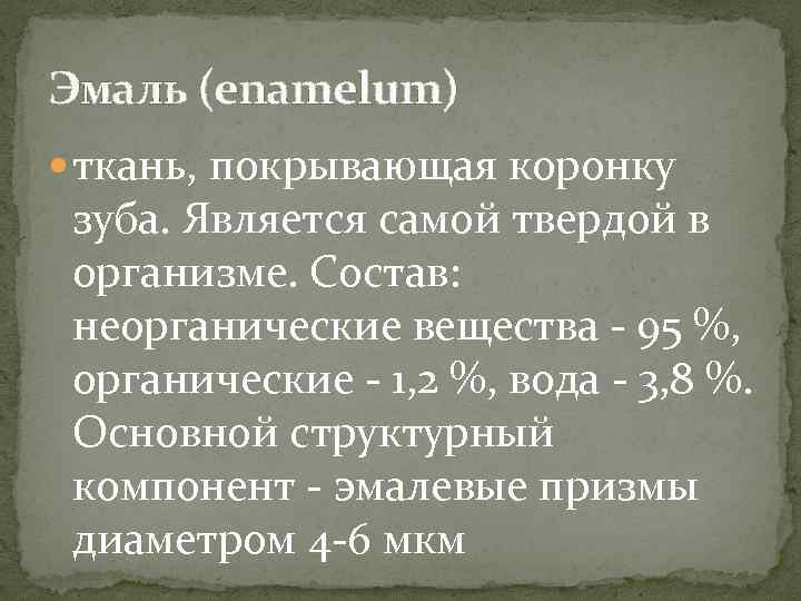 Эмаль (enamelum) ткань, покрывающая коронку зуба. Является самой твердой в организме. Состав: неорганические вещества