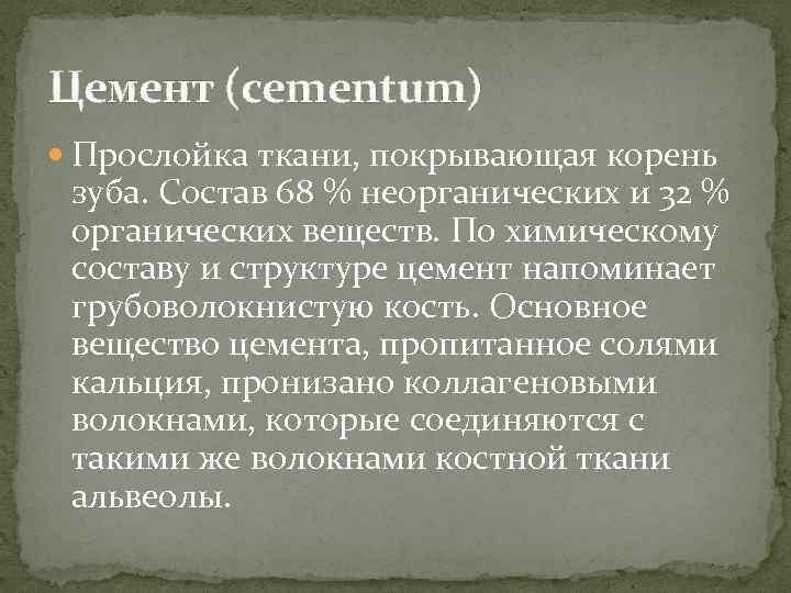 Цемент (cementum) Прослойка ткани, покрывающая корень зуба. Состав 68 % неорганических и 32 %