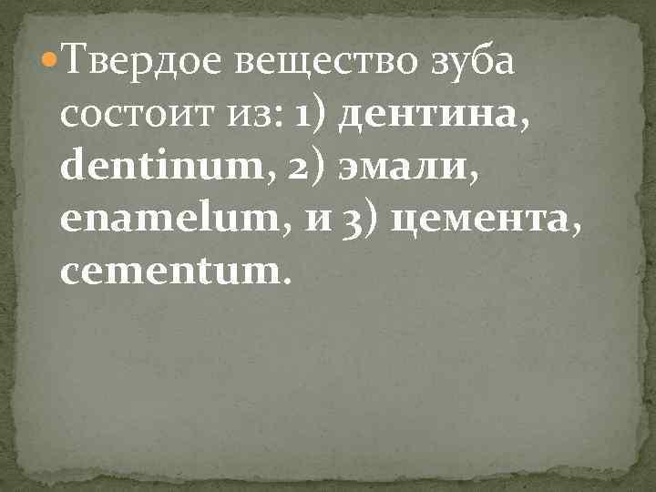 Твердое вещество зуба состоит из: 1) дентина, dentinum, 2) эмали, enamelum, и 3)